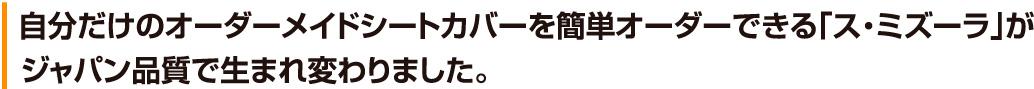 自分だけのオーダーメイドシートカバーを簡単オーダーできる「ス・ミズーラ」がジャパン品質で生まれ変わりました